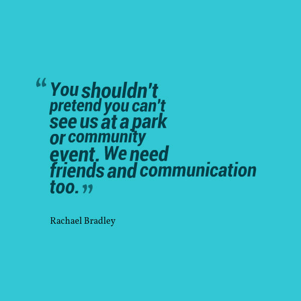 Meme that says [You shouldn't pretend you can't see us at a park or community event. We need friends and communication too. --Rachel Bradley]