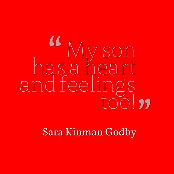 Meme that says [My son has a heart and feelings too! --Sara Kinman Godby]