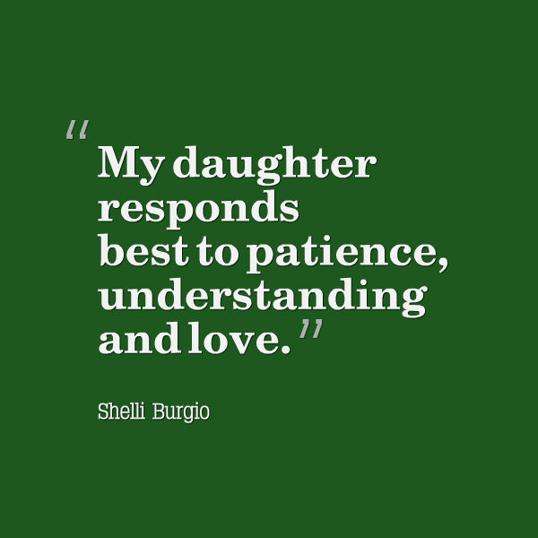 Meme that says [My daughter responds best to patience, understanding and love. --Shelli Burgio]