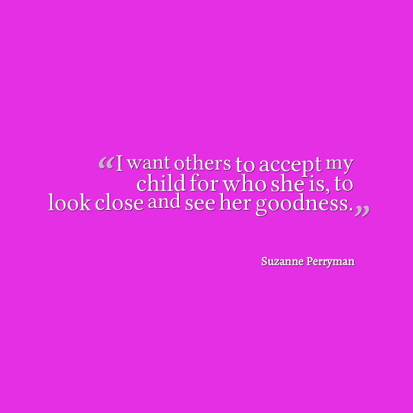 Meme that says [I want others to accept my child for who she is. To look close and see her goodness. --Suzanna Perryman]