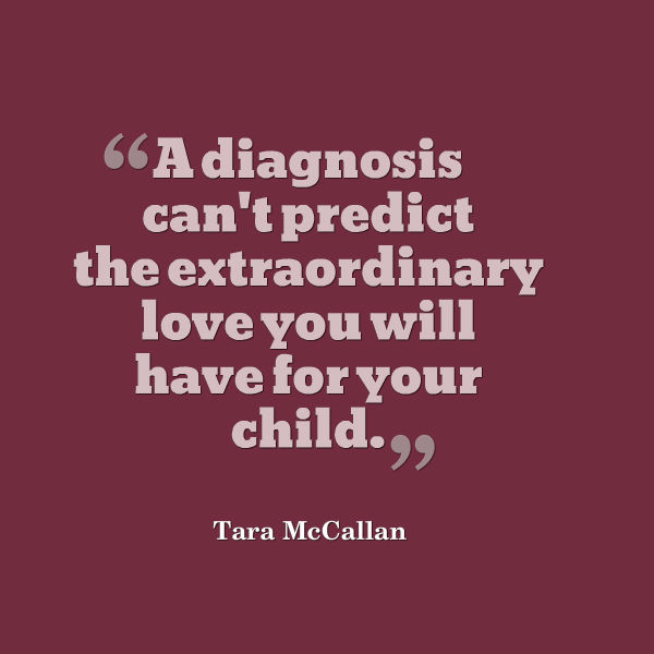 Meme that says [A diagnosis can't predict the extraordinary love you will have for your child. --Tara McCallan]