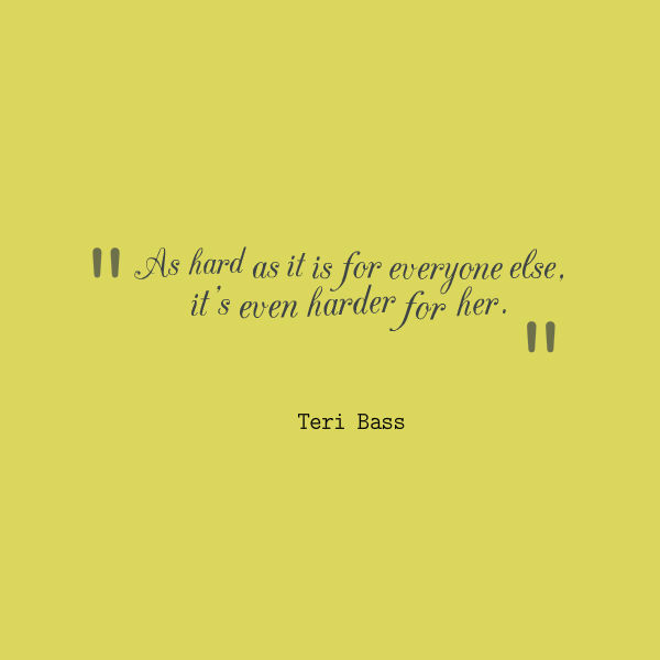 Meme that says [As hard as it is for everyone else, it's even harder for her. --Teri Bass]