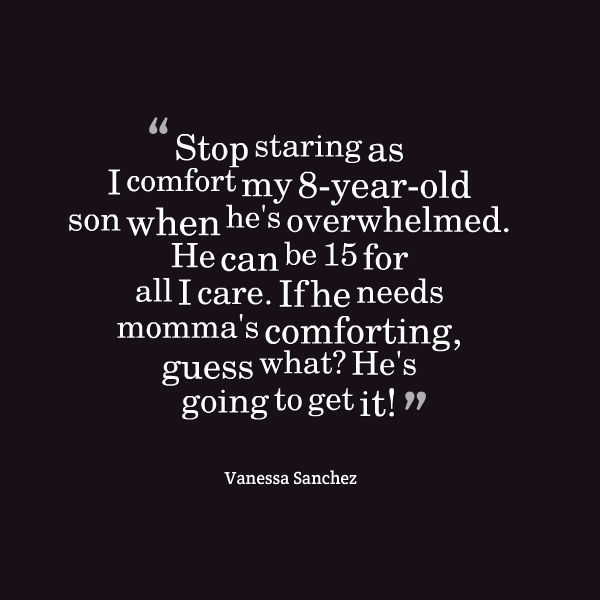 Meme that says [Stop staring as I comfort my 8-year-old son when he's overwhelmed. He can be 15 for all I care. If he needs momma's comforting, guess what? He's going to get it! --Vanessa Sanchez]