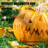 jack-o-lantern with text 'because halloween and autism can be scary'