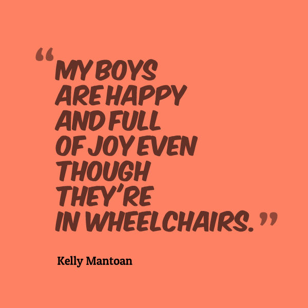 Quote that says [My boys are happy and full of joy even though they're in wheelchairs. --Kelly Mantoan]