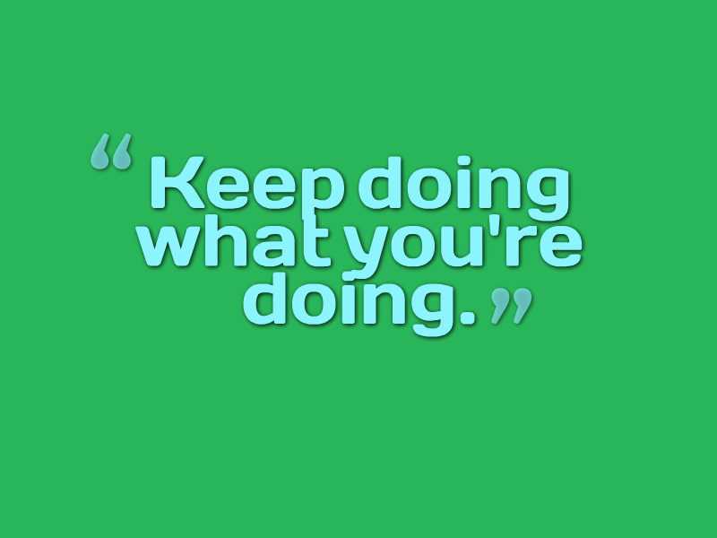 """Keep doing what you're doing."""