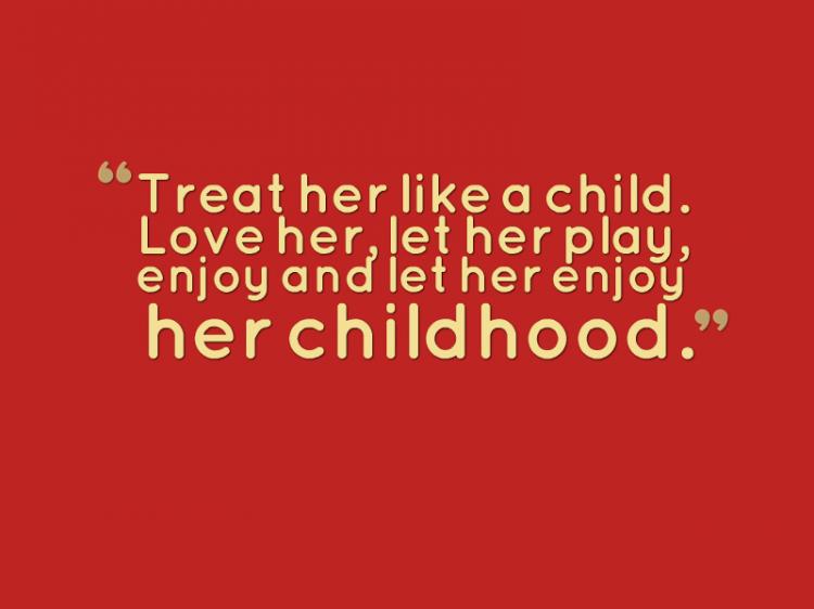 """Treat her like a child. Love her, let her play, enjoy and let her enjoy childhood."""