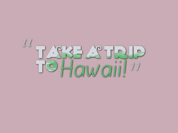 """""""Take a trip to Hawaii."""""""