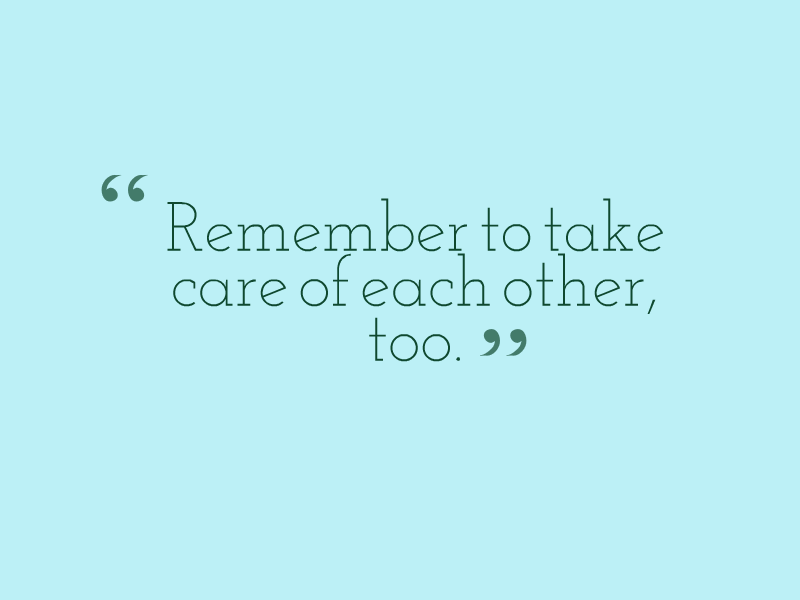 """Remember to take care of each other, too."""