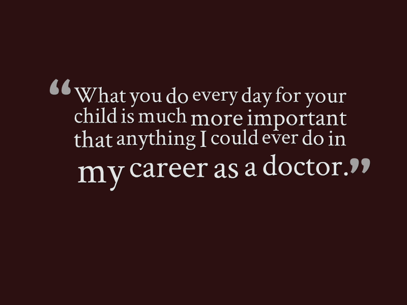 """What you do every day for your child is much more important than anything I could ever do in my career as a doctor."""