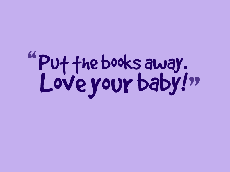 """Put the books away. Love your baby!"""
