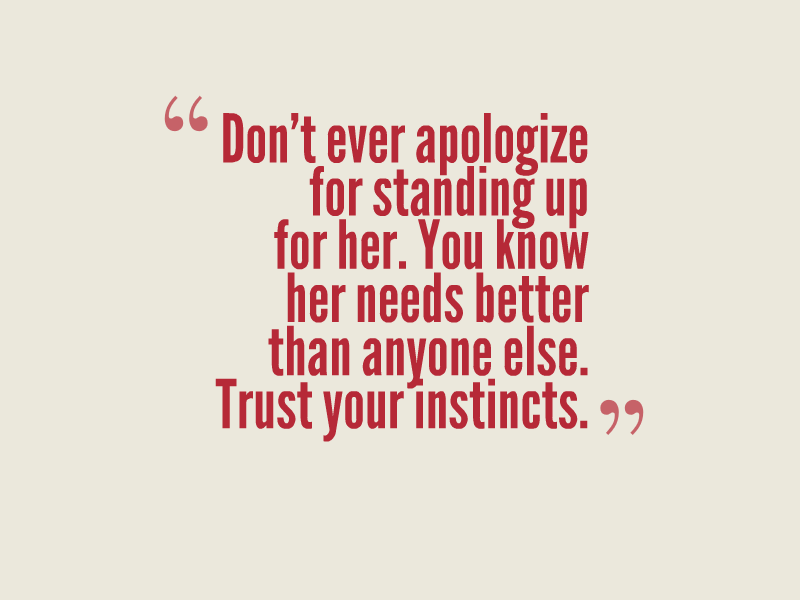 Don't ever apologize for standing up for her. You know her needs better than anyone else. Trust your instincts.""