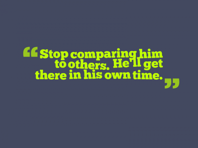 """Stop comparing him to others. He'll get there in his own time."""