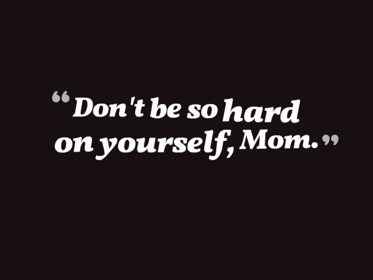 """Don't be so hard on yourself, Mom."""