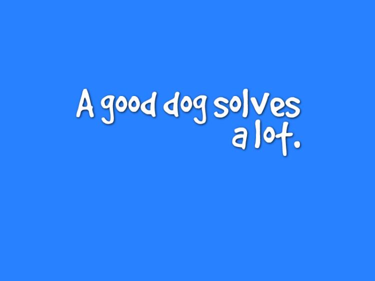 """""""A good dog solves a lot."""""""