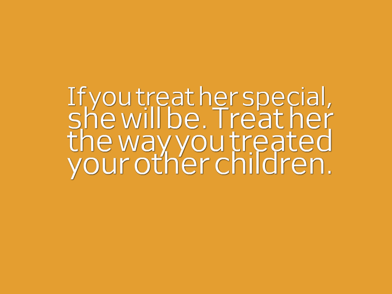 """If you treat her special, she will be. Treat her the way you treat your other children."""