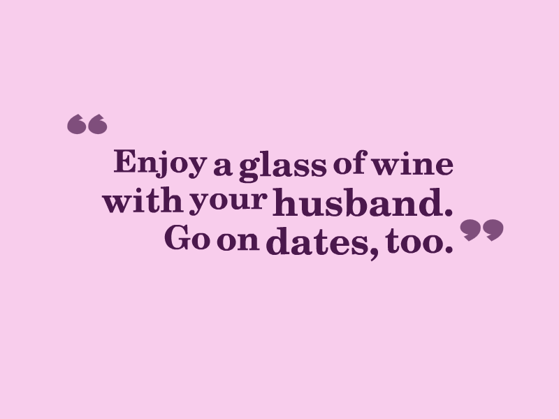 """Enjoy a glass of wine with your husband. Go on dates, too."""