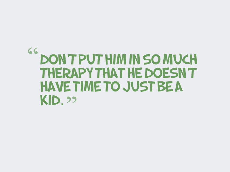 """Don't put him in so much therapy that he doesn't have time to just be a kid."""
