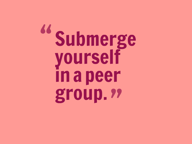 """Submerge yourself in a peer group."""