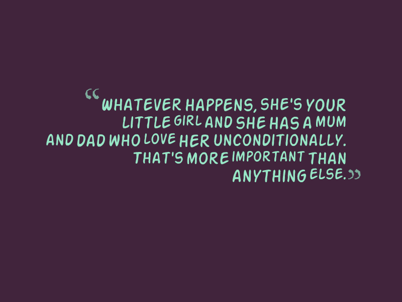 """Whatever happens, she's your little girl and she has a mum and dad who love her unconditionally. That's more important than anything else."""