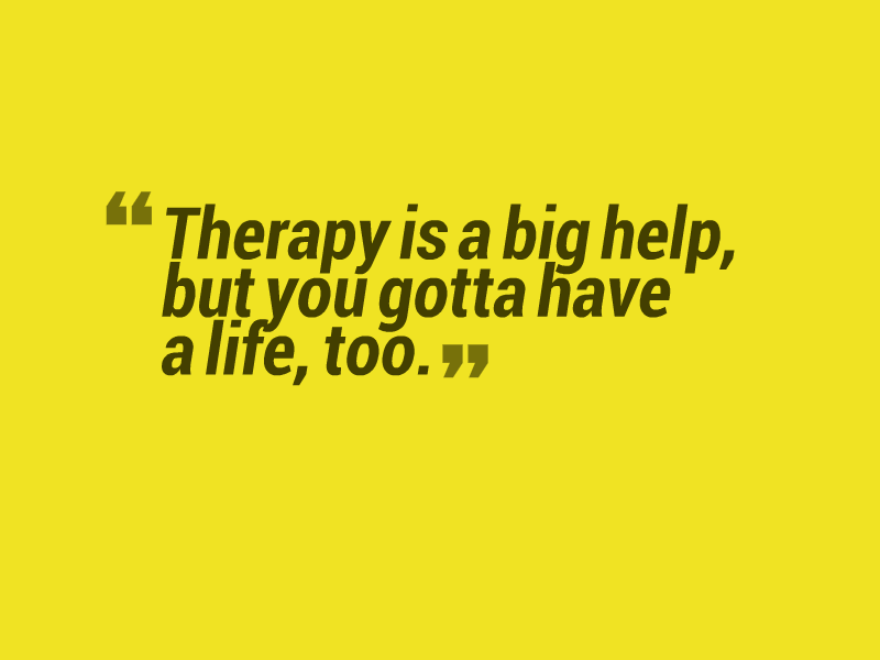"""Therapy is a big help, but you gotta have a life, too."""