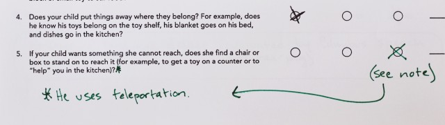 "Note added to ASQ: He uses teleportation (answering the question: ""If your child wants something she cannot reach, does she find a chair or box to stand on to reach it (for example, to get a toy on a counter or to 'help' you in the kitchen)?"""