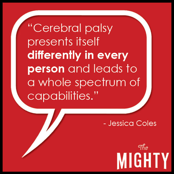 quote from Jessica Coles: 'Cerebral palsy presents itself differently in every person and leads to a whole spectrum of capabilities.'