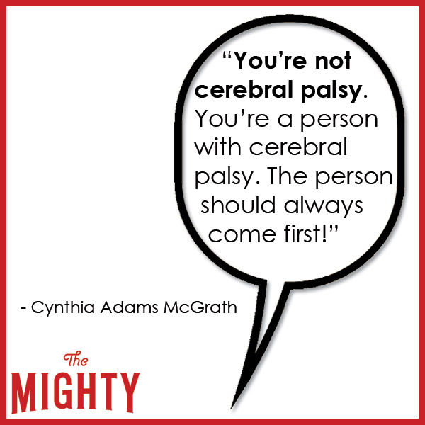 quote from Cynthia Adams McGrath: 'You're not cerebral palsy. You're a person with cerebral palsy. The person should always come first!'