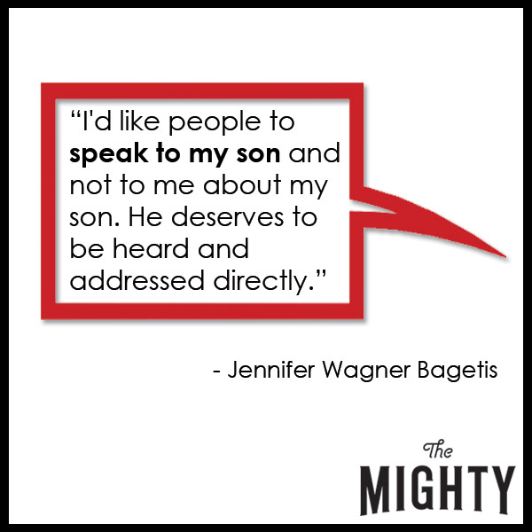quote from Jennifer Wagner Bagetis: 'I'd like people to speak to my son and not to me about my son. He deserves to be heard and addressed directly.'