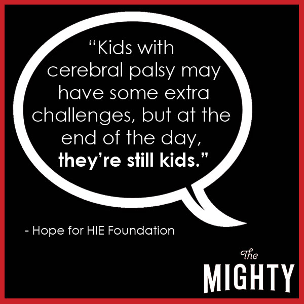 quote from Hope for HIE foundation: 'Kids with cerebral palsy may have some extra challenges, but at the end of the day, they're still kids.'