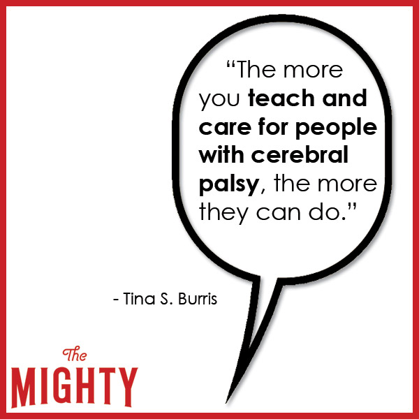 quote from Tina S. Burris: 'The more you teach and care for people with cerebral palsy, the more they can do.'