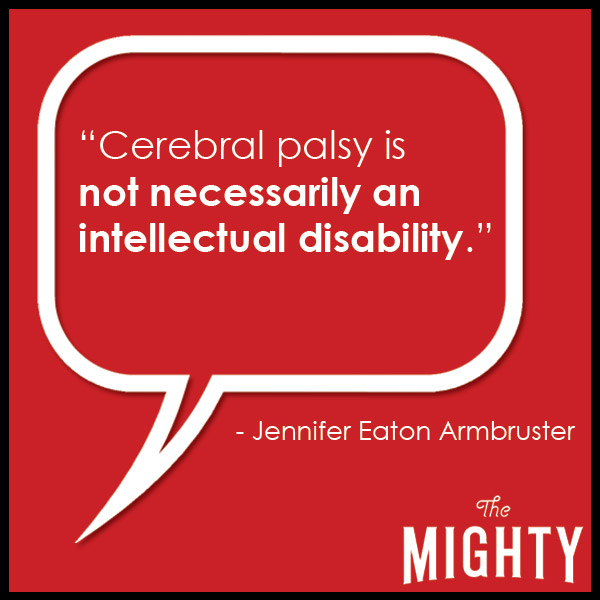 quote from Jennifer Eaton Armbruster: 'Cerebral palsy is not necessarily an intellectual disability.'