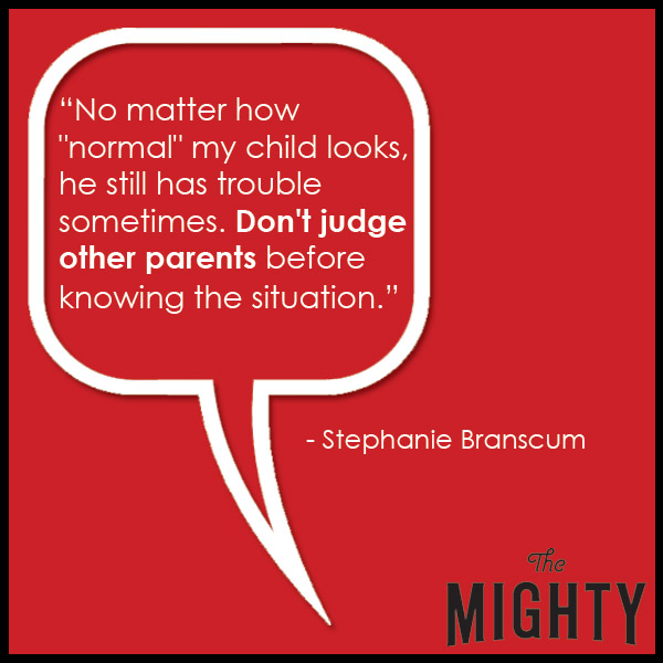 quote from Stephanie Branscum: 'No matter how 'normal' my child looks, he still has trouble sometimes. Don't judge other parents before knowing the situation.'