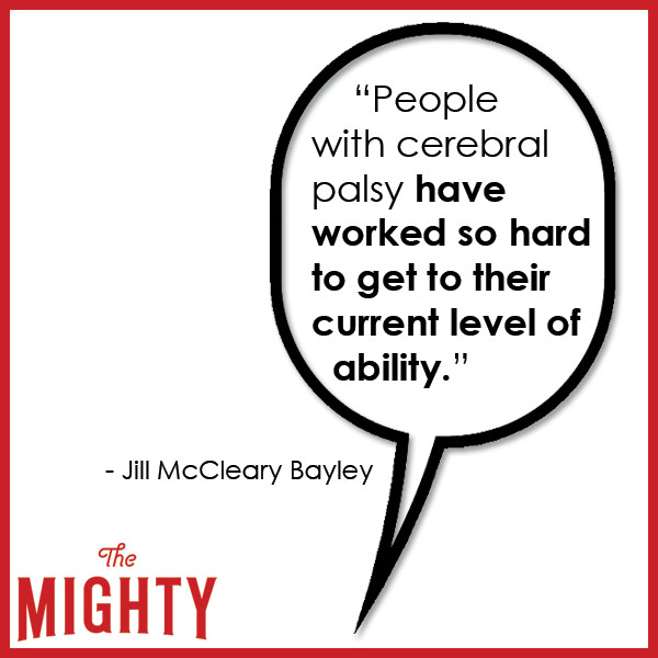 quote from Jill McCleary Bayley: 'People with cerebral palsy have worked so hard to get to their current level of ability.'
