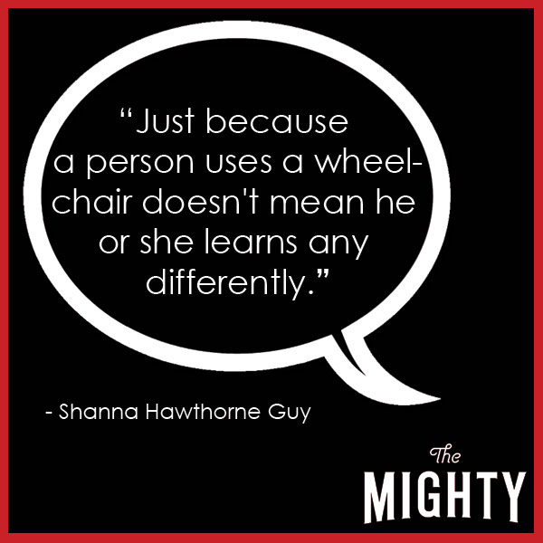 quote from Shanna Hawthorne Guy: 'Just because a person uses a wheelchair doesn't mean he or she learns any differently.'