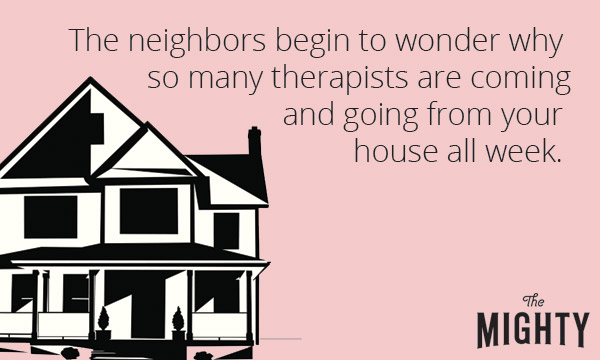 "An image of a house with the text, ""The neighbors begin to wonder why so many therapists are coming and going from your house all week"""