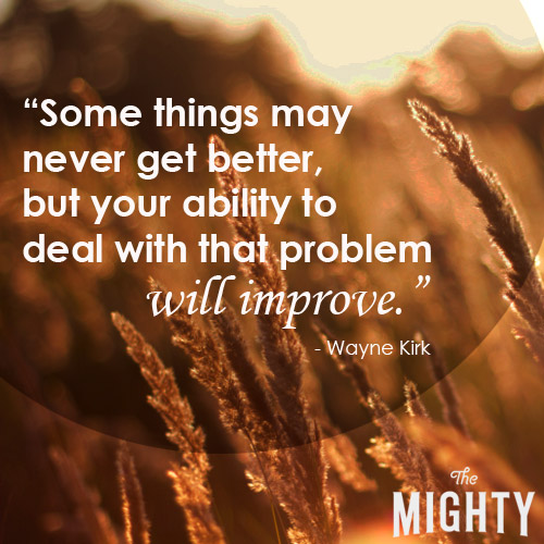 Some things may never get better, but your ability to deal with that problem will improve