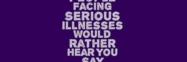 Purple background with light purple text reading, 6 phrases people facing serious illnesses would rather hear you say