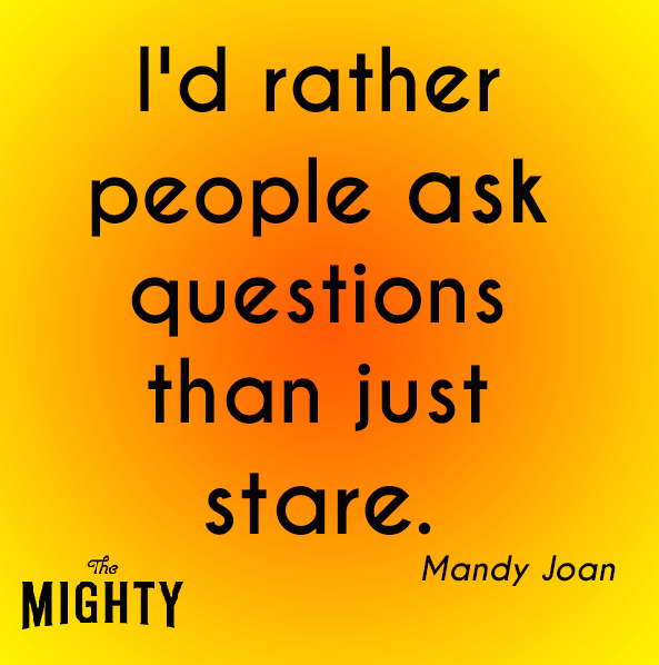 I'd rather people just ask questions than just stare.