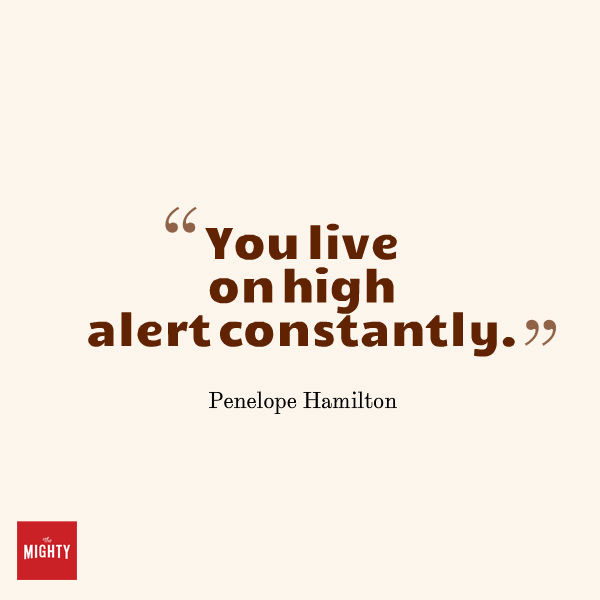 "Quote from Penelope Hamilton that says, ""You live on high alert constantly."""