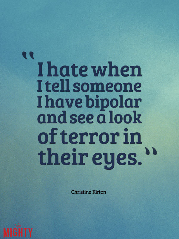 bipolar disorder quotes: I hate when I tell someone I have bipolar and they get a look of terror in their eyes