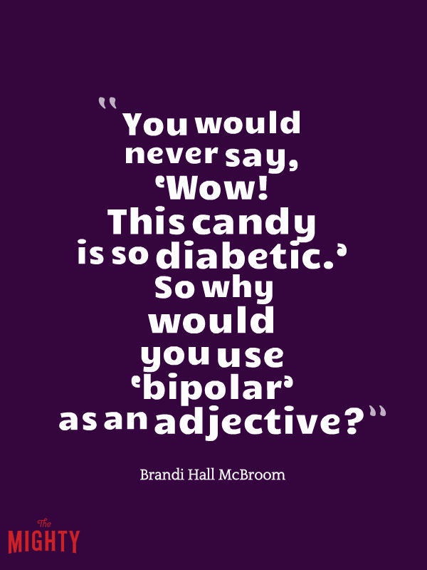 bipolar disorder quotes: You would never say, Wow! This candy is so diabetic. So why would you use bipolar as an adjective?