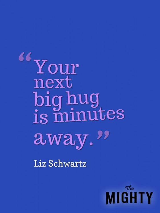 A quote from Liz Schwartz that says, [Your next big hug is minutes away.]