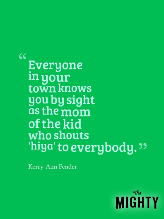 A quote from Kerry-Ann Fender that says, [Everyone in your town knows you by sight as the mom of the kid who shouts 'hiya' to everybody.]