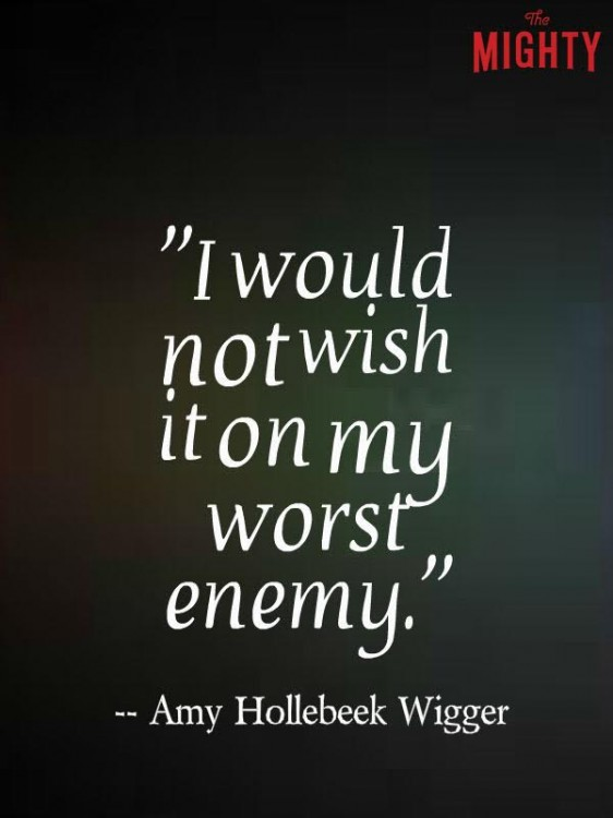 I would not wish it on my worst enemy.
