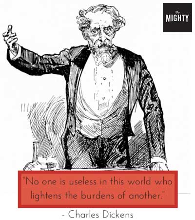 """No one is useless in this world who lightens the burdens of another."" -- Charles Dickens"