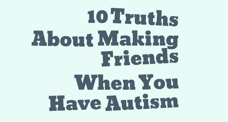 10 Truths About Making Friends When You Have Autism
