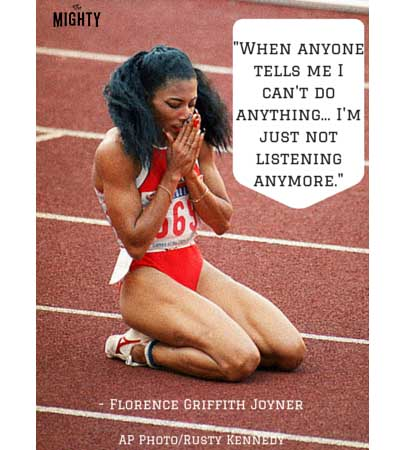"""When anyone tells me I can't do anything... I'm just not listening anymore."" -- Florence Griffith Joyner"