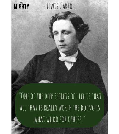 """One of the deep secrets of life is that all that is really worth the doing is what we do for others."" -- Lewis Carroll"