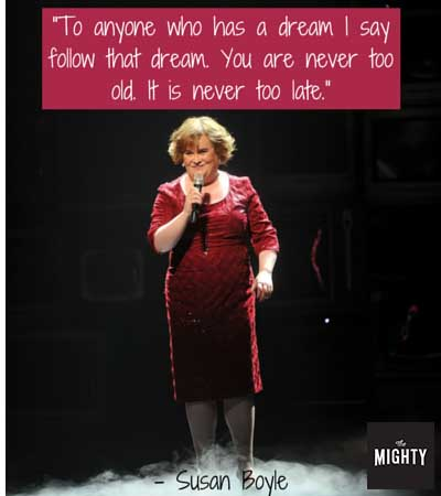 """To anyone who has a dream I say follow that dream. You are never too old. It is never too late."" -- Susan Boyle"